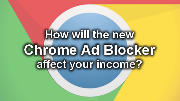 How Will the New Chrome Ad Blocker Affect Your Income
