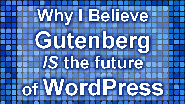 Why I believe Gutenberg IS the Future of WordPress
