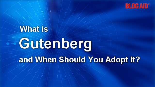 What is Gutenberg and When Should You Adopt Using It?