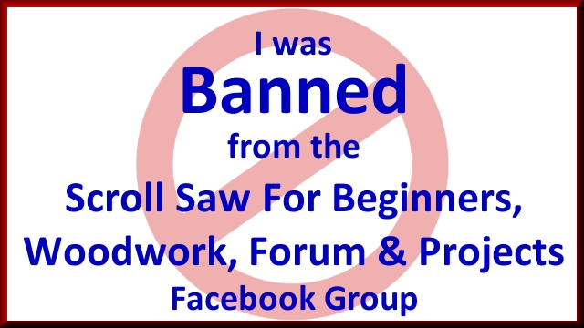 I was Banned from the Scroll Saw For Beginners, Woodwork, Forum & Projects Facebook Group